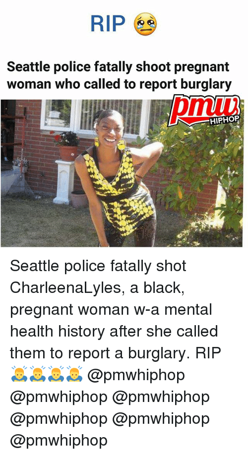 Memes, Police, and Pregnant: RIP  Seattle police fatally shoot pregnant  woman who called to report burglary  HIPHOP Seattle police fatally shot CharleenaLyles, a black, pregnant woman w-a mental health history after she called them to report a burglary. RIP 🙇‍♂️🙇‍♂️🙇‍♂️🙇‍♂️ @pmwhiphop @pmwhiphop @pmwhiphop @pmwhiphop @pmwhiphop @pmwhiphop