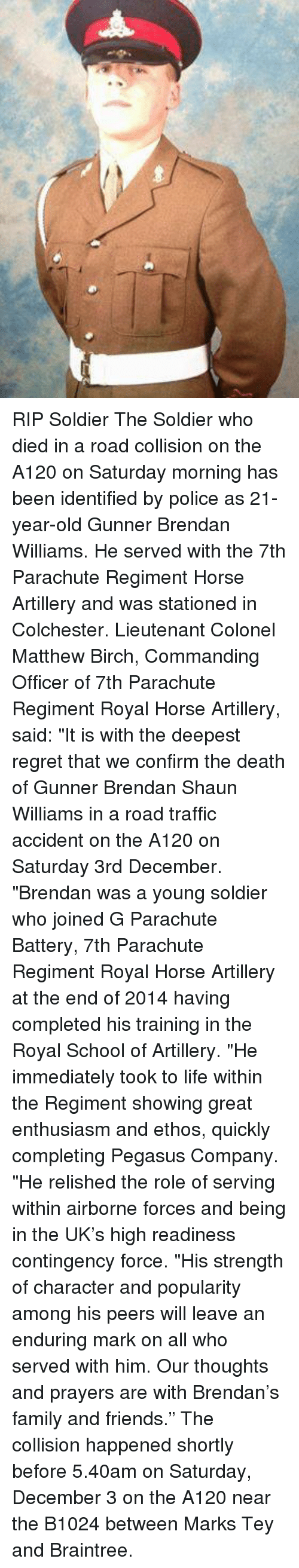 "traffic accident: RIP Soldier The Soldier who died in a road collision on the A120 on Saturday morning has been identified by police as 21-year-old Gunner Brendan Williams.  He served with the 7th Parachute Regiment Horse Artillery and was stationed in Colchester.  Lieutenant Colonel Matthew Birch, Commanding Officer of 7th Parachute Regiment Royal Horse Artillery, said: ""It is with the deepest regret that we confirm the death of Gunner Brendan Shaun Williams in a road traffic accident on the A120 on Saturday 3rd December.  ""Brendan was a young soldier who joined G Parachute Battery, 7th Parachute Regiment Royal Horse Artillery at the end of 2014 having completed his training in the Royal School of Artillery.  ""He immediately took to life within the Regiment showing great enthusiasm and ethos, quickly completing Pegasus Company.  ""He relished the role of serving within airborne forces and being in the UK's high readiness contingency force.  ""His strength of character and popularity among his peers will leave an enduring mark on all who served with him. Our thoughts and prayers are with Brendan's family and friends.""  The collision happened shortly before 5.40am on Saturday, December 3 on the A120 near the B1024 between Marks Tey and Braintree."
