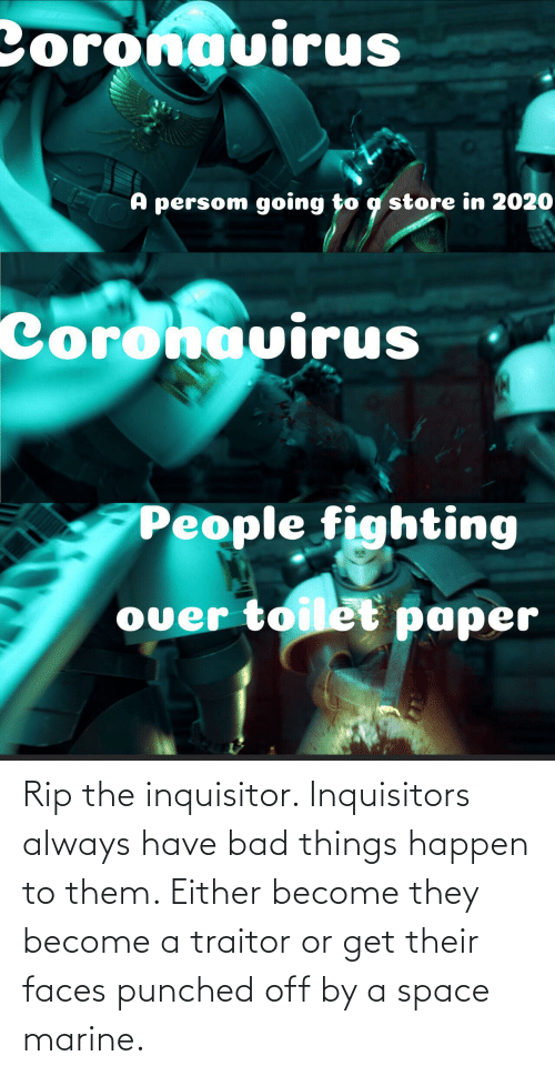 traitor: Rip the inquisitor. Inquisitors always have bad things happen to them. Either become they become a traitor or get their faces punched off by a space marine.