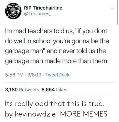 "Im Mad: RIP Tiricohairline  @TreJames  HOMELEss  Im mad teachers told us, ""if you dont  do well in school you're gonna be the  garbage man"" and never told us the  garbage man made more than them  5:56 PM 3/8/19 TweetDeck  3,180 Retweets 8,654 Likes Its really odd that this is true. by kevinowdziej MORE MEMES"