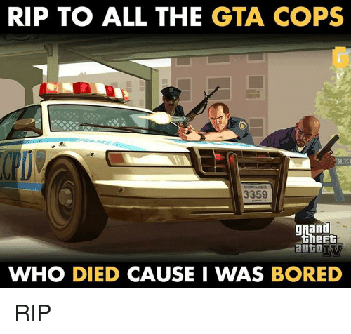 Bored, Memes, and 🤖: RIP TO ALL THE GTA COPS  3359  gRand  theft  aUtO  WHO DIED  CAUSE I WAS BORED RIP