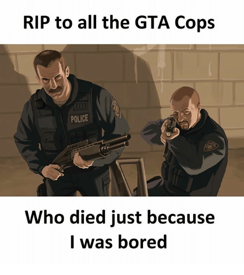 Bored, Memes, and Police: RIP to all the GTA Cops  POLICE  Who died just because  I was bored