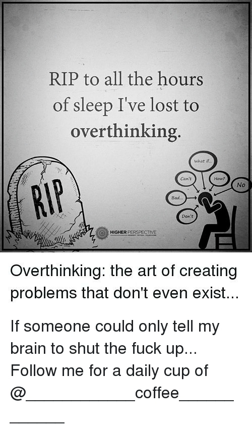 Bad, Memes, and Lost: RIP to all the hours  of sleep I've lost to  overthinking  What if  Can't  How?  No  Bad..  Don't  HIGHER PERSPECTIVE  Overthinking: the art of creating  problems that don't even exist... If someone could only tell my brain to shut the fuck up... Follow me for a daily cup of @____________coffee____________