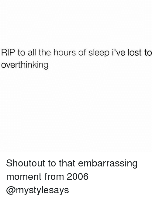 the hours: RIP to all the hours of sleep i've lost to  overthinking Shoutout to that embarrassing moment from 2006 @mystylesays