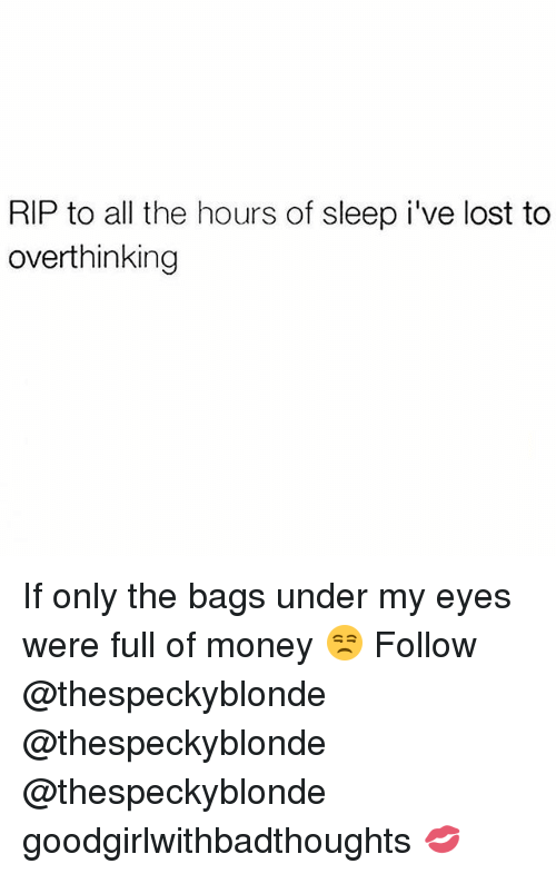 Memes, Money, and Lost: RIP to all the hours of sleep i've lost to  overthinking If only the bags under my eyes were full of money 😒 Follow @thespeckyblonde @thespeckyblonde @thespeckyblonde goodgirlwithbadthoughts 💋