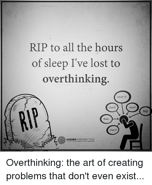 Bad, Memes, and Lost: RIP to all the hours  of sleep I've lost to  overthinking  what if  Can't  How?  Bad  Don't  HIGHER  PERSPECTIVE Overthinking: the art of creating problems that don't even exist...