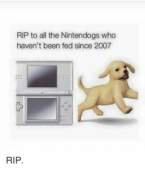 Dank, 🤖, and Rip: RIP to all the Nintendogs who  haven't been fed since 2007 RIP.