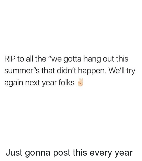 """Funny, All The, and Next: RIP to all the """"we gotta hang out this  summer's that didn't happen. Well try  again next year folks Just gonna post this every year"""