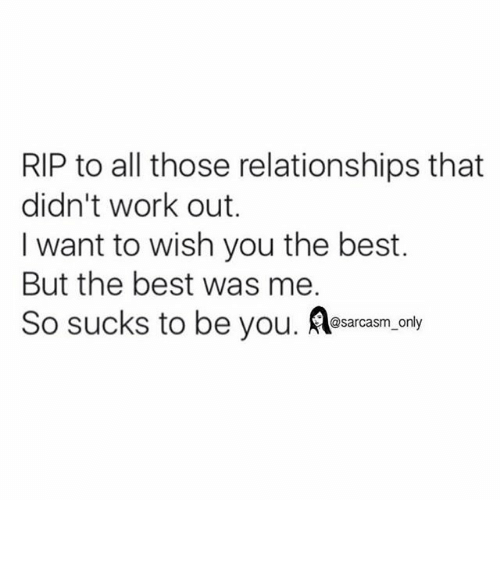 Funny, Memes, and Relationships: RIP to all those relationships that  didn't work out.  I want to wish you the best.  But the best was me.  So sucks to be you  Aosarcasm only ⠀