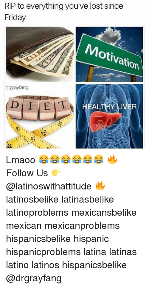 fridays: RIP to everything you  lost since  Friday  Motivation  drgrayfang  D I E T  HEALTHY  IVER  92 Lmaoo 😂😂😂😂😂😂 🔥 Follow Us 👉 @latinoswithattitude 🔥 latinosbelike latinasbelike latinoproblems mexicansbelike mexican mexicanproblems hispanicsbelike hispanic hispanicproblems latina latinas latino latinos hispanicsbelike @drgrayfang