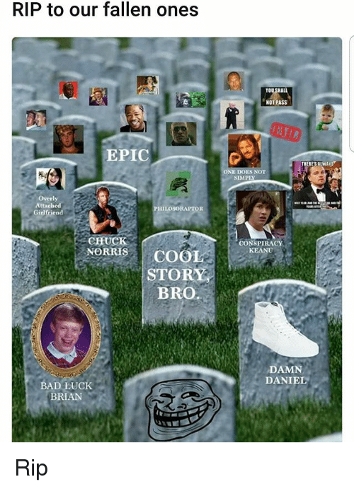 Bad Luck Brian: RIP to our fallen ones  EPIC  Overly  Attached  PHILOSORAPTOR  Girlfriend  CHUCK  NORRIS COO  STOR  BRO.  BAD LUCK  BRIAN  NOT PASS  THERES ALWAYS  ONE  CONSPIRACY  KEANU  DAMN  DANIEL Rip