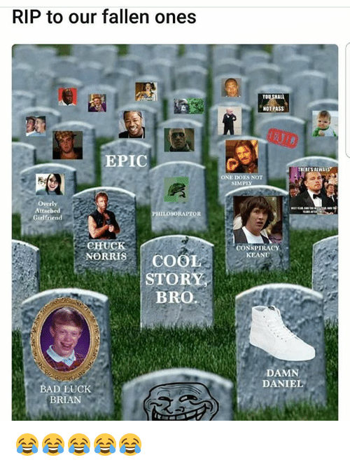Bad Luck Brian: RIP to our fallen ones  YOU  NOT PASS  EPIC  THERESALWA  ES NOT  SIMPI  Overly  Attached  Girlfrien  PHILOSORAPTOR  CHUCK  CONSPIRACY  KEANU  NORS COOL  STORY  BRO.  DAMN  DANIEL  BAD LUCK  BRIAN 😂😂😂😂😂