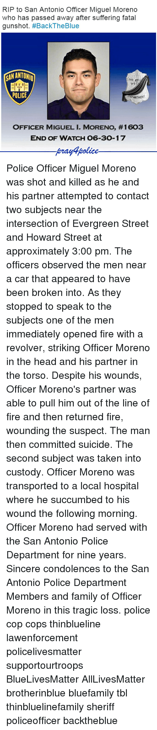 Miguels: RIP to San Antonio Officer Miguel Moreno  who has passed away after suffering fatal  gunshot. #BackTheBlue  SAN ANT  POLICE  EPARTMENT  OFFICER MIGUEL I. MORENO, #1603  END OF WATCH 06-30-17  prayfpolice Police Officer Miguel Moreno was shot and killed as he and his partner attempted to contact two subjects near the intersection of Evergreen Street and Howard Street at approximately 3:00 pm. The officers observed the men near a car that appeared to have been broken into. As they stopped to speak to the subjects one of the men immediately opened fire with a revolver, striking Officer Moreno in the head and his partner in the torso. Despite his wounds, Officer Moreno's partner was able to pull him out of the line of fire and then returned fire, wounding the suspect. The man then committed suicide. The second subject was taken into custody. Officer Moreno was transported to a local hospital where he succumbed to his wound the following morning. Officer Moreno had served with the San Antonio Police Department for nine years. Sincere condolences to the San Antonio Police Department Members and family of Officer Moreno in this tragic loss. police cop cops thinblueline lawenforcement policelivesmatter supportourtroops BlueLivesMatter AllLivesMatter brotherinblue bluefamily tbl thinbluelinefamily sheriff policeofficer backtheblue