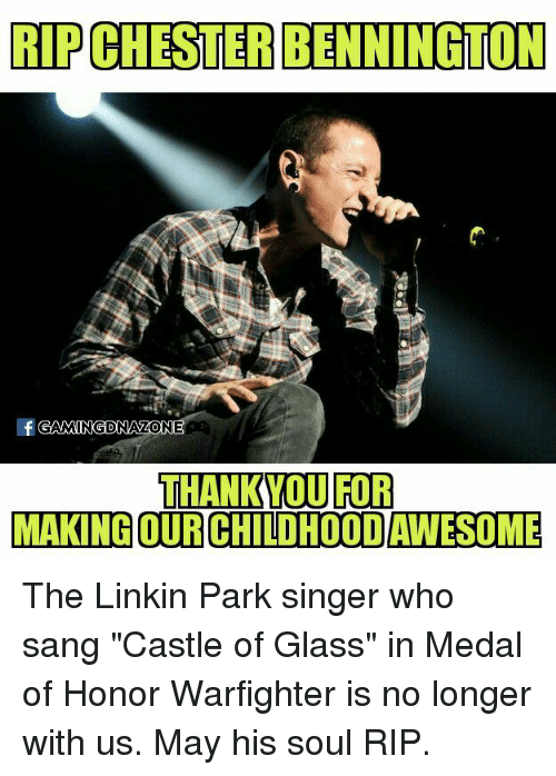 "Sanged: RIPCLESTERBENNINGTON  GAMINGDNAZONE  THANK YOU FOR  MAKING OURCHILDHOODAWESOME The Linkin Park singer who sang ""Castle of Glass"" in Medal of Honor Warfighter is no longer with us. May his soul RIP."