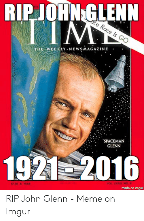 Glenn Meme: RIPJOHN GLENN  TIM  Race Is GO  THE WEEKLY NEWSMAGAZINE  SPACEMAN  GLENN  1921 2016  VOL LO NO  made on imgur