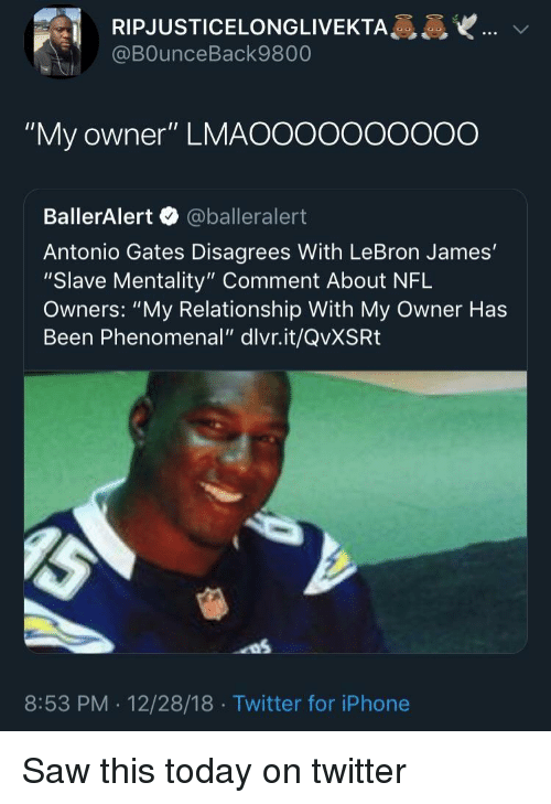 "disagrees: RIPJUSTICELONGLIVEKTA  @BOunceBack9800  ""My owner"" LMAOOooooOO0O  BallerAlert @balleralert  Antonio Gates Disagrees With LeBron James'  ""Slave Mentality"" Comment About NFL  Owners: ""My Relationship With My Owner Has  Been Phenomenal"" dlvr.it/QvXSRt  8:53 PM . 12/28/18 Twitter for iPhone Saw this today on twitter"
