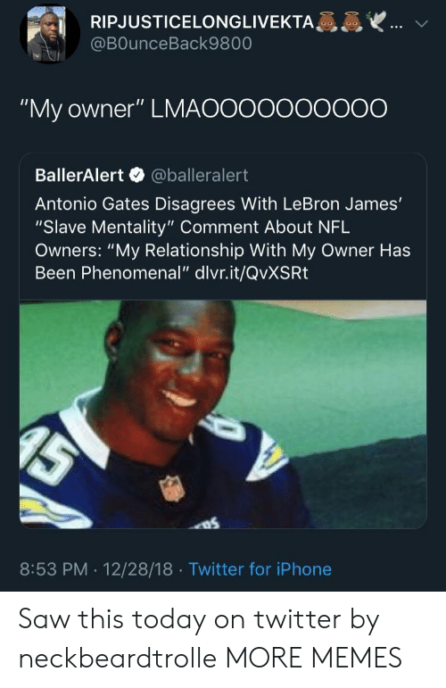 "disagrees: RIPJUSTICELONGLIVEKTA  @BOunceBack9800  ""My owner"" LMAOOooooOO0O  BallerAlert @balleralert  Antonio Gates Disagrees With LeBron James'  ""Slave Mentality"" Comment About NFL  Owners: ""My Relationship With My Owner Has  Been Phenomenal"" dlvr.it/QvXSRt  8:53 PM . 12/28/18 Twitter for iPhone Saw this today on twitter by neckbeardtrolle MORE MEMES"