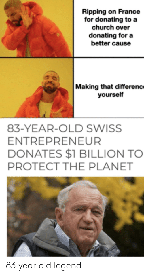 ripping: Ripping on France  for donating to a  church over  donating for a  better cause  Making that differenc  yourself  83-YEAR-OLD SWISS  ENTREPRENEUR  DONATES $1 BILLION TO  PROTECT THE PLANET 83 year old legend