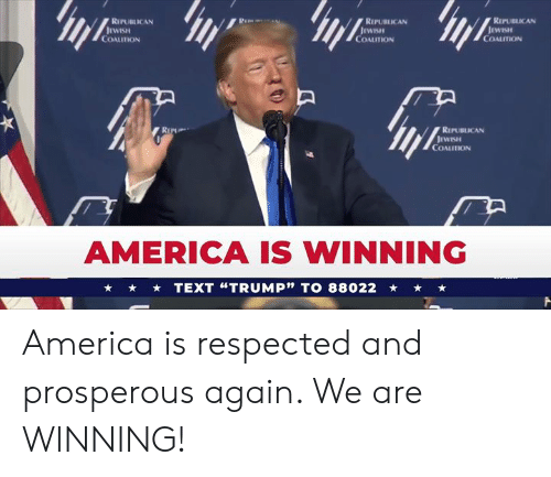 "Prosperous: RIPUBICAN  REPUBLICAN  REPUBLICAN  WISH  COALUTION  COALUTION  COALITION  REPUBLICAN  COALITION  AMERICA IS WINNING  TEXT ""TRUMP"" TO 88022 America is respected and prosperous again. We are WINNING!"