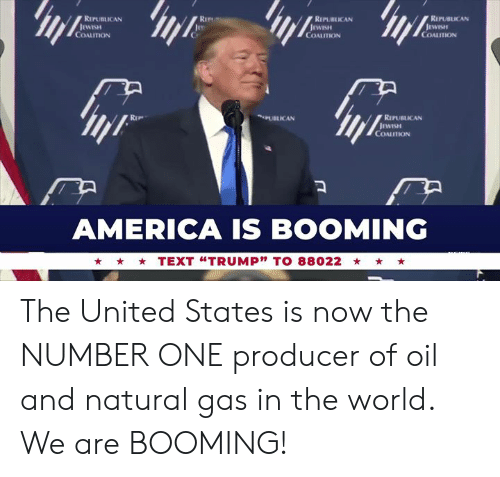 """producer: RIPUBLICAN  RIPURLICAN  REPUBLICAN  COALITION  COALITION  COALITION  PUBLICAN  RIPUBLICAN  COALITION  AMERICA IS BOOMING  TEXT """"TRUMP"""" TO 88022 The United States is now the NUMBER ONE producer of oil and natural gas in the world. We are BOOMING!"""