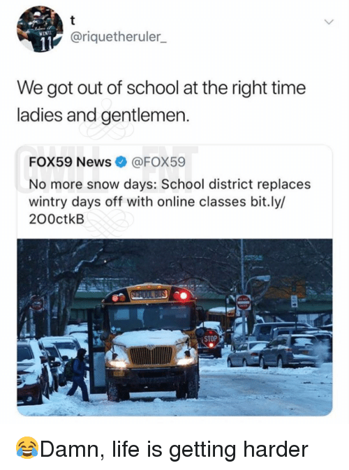Life, Memes, and News: @riquetheruler  We got out of school at the right time  ladies and gentlemen  FOX59 News@FOX59  No more snow days: School district replaces  wintry days off with online classes bit.ly/  200ctkB  STOP 😂Damn, life is getting harder