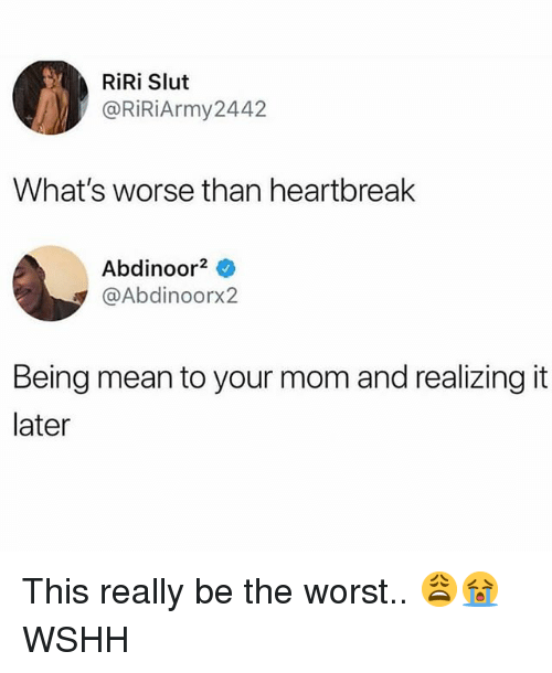 Memes, The Worst, and Wshh: RİRİ Slut  @RİRİArmy2442  What's worse than heartbreak  Abdinoor2  @Abdinoorx2  Being mean to your mom and realizing it  later This really be the worst.. 😩😭 WSHH