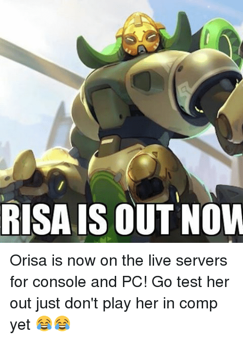 Memes, 🤖, and Play: RISA IS OUT NOW Orisa is now on the live servers for console and PC! Go test her out just don't play her in comp yet 😂😂