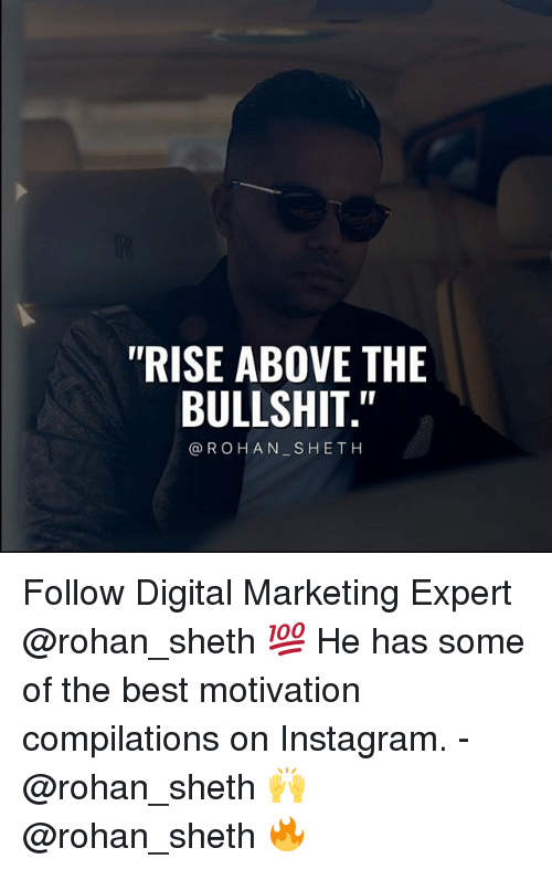 "Instagram, Memes, and Best: ""RISE ABOVE THE  BULLSHIT.""  @ROHAN SHETH Follow Digital Marketing Expert @rohan_sheth 💯 He has some of the best motivation compilations on Instagram. - @rohan_sheth 🙌 @rohan_sheth 🔥"