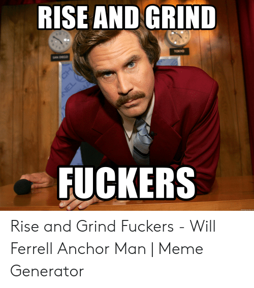 Rise And Grind Meme: RISE AND GRIND  FUCKERS  memegenerator.net Rise and Grind Fuckers - Will Ferrell Anchor Man | Meme Generator
