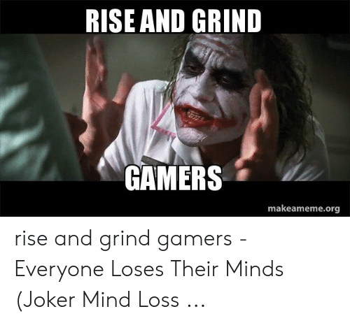 Rise And Grind Meme: RISE AND GRIND  GAMERS  makeameme.org rise and grind gamers - Everyone Loses Their Minds (Joker Mind Loss ...