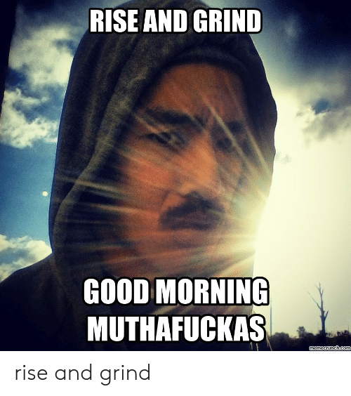 Rise And Grind Meme: RISE AND GRIND  GOOD MORNING  MUTHAFUCKAS rise and grind