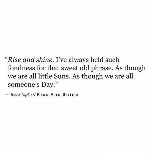 """Rise And Shine: """"Rise and shine. I've always held such  fondness for that sweet old phrase. As though  we are all little Suns. As though we are all  someone's Day.""""  - Beau Taplin I/ R ise And Shine"""