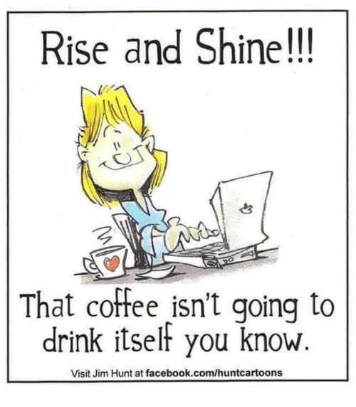Drinking, Facebook, and Memes: Rise and Shine!!!  That coffee isn't going to  drink itself you know  Visit Jim Hunt at facebook.com/huntcartoons