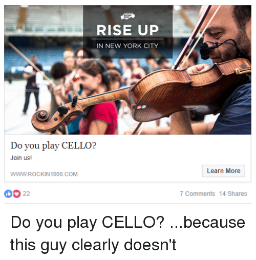playing cello: RISE UP  IN NEW YORK CITY  Do  Join us!  WWW.ROCKIN1000.COM  Learn More  0O 22  7 Comments 14 Shares Do you play CELLO? ...because this guy clearly doesn't