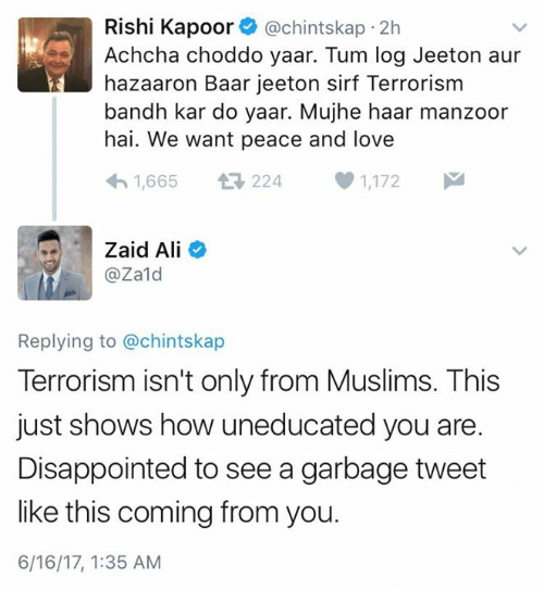 jeet: Rishi Kapoor (a chintskap 2h  Achcha choddo yaar. Tum log Jeet on aur  hazaaron Baar je eton sirf Terrorism  bandh kar do yaar. Mujhe haar manzoor  hai. We want peace and love  h 1,665  224  1,172  M  Zaid Ali  @Zald  Replying to @chintskap  Terrorism isn't only from Muslims. This  just shows how uneducated you are.  Disappointed to see a garbage tweet  like this coming from you.  6/16/17, 1:35 AM