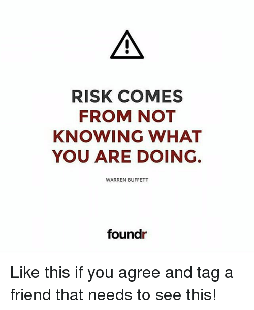 buffett: RISK COMES  FROM NOT  KNOWING WHAT  YOU ARE DOING.  WARREN BUFFETT  foundr Like this if you agree and tag a friend that needs to see this!