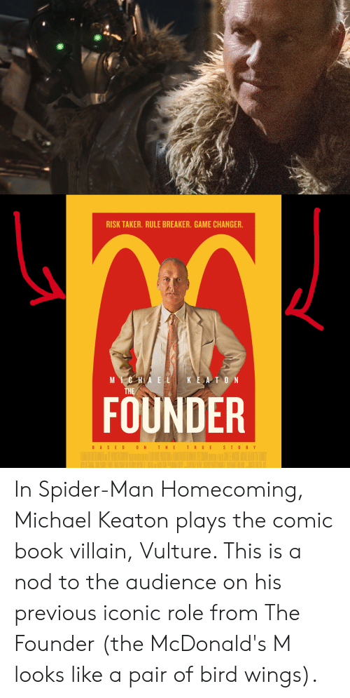 Rule Breaker: RISK TAKER. RULE BREAKER. GAME CHANGER.  MICHAELKEA T ON  THE  FOUNDER  BASED 0N T HE T RUE  STORY In Spider-Man Homecoming, Michael Keaton plays the comic book villain, Vulture. This is a nod to the audience on his previous iconic role from The Founder (the McDonald's M looks like a pair of bird wings).