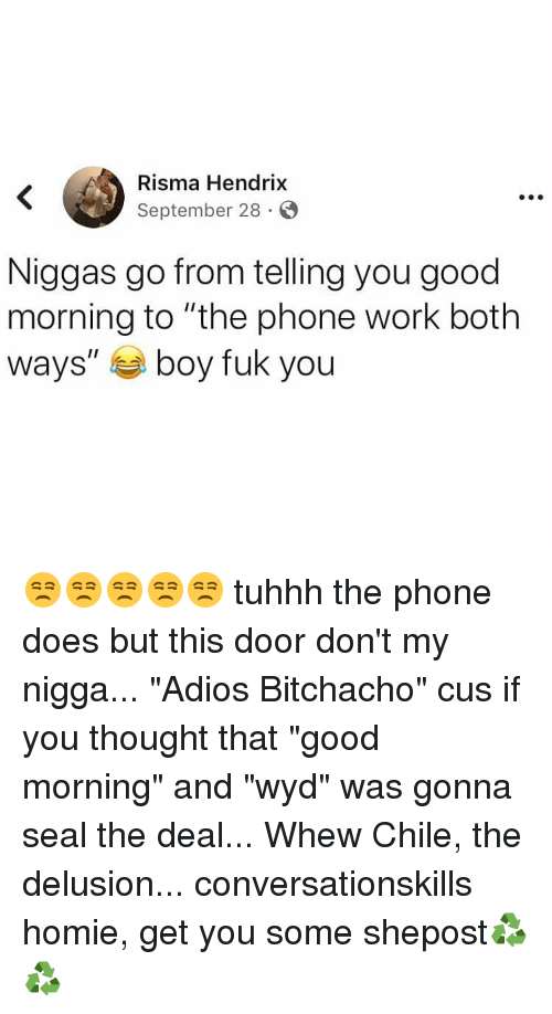 "Delusion: Risma Hendrix  September 28 S  Niggas go from telling you good  morning to ""the phone work both  ways"" boy fuk you 😒😒😒😒😒 tuhhh the phone does but this door don't my nigga... ""Adios Bitchacho"" cus if you thought that ""good morning"" and ""wyd"" was gonna seal the deal... Whew Chile, the delusion... conversationskills homie, get you some shepost♻♻"