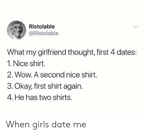 date me: Ristolable  @Ristolable  What my girlfriend thought, first 4 dates:  1. Nice shirt.  2. Wow. A second nice shirt.  3. Okay, first shirt again.  4. He has two shirts. When girls date me