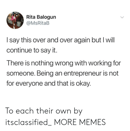 rita: Rita Balogun  @MsRitaB  I say this over and over again but I will  continue to say it.  There is nothing wrong with working for  someone. Being an entrepreneur is not  for everyone and that is okay. To each their own by itsclassified_ MORE MEMES