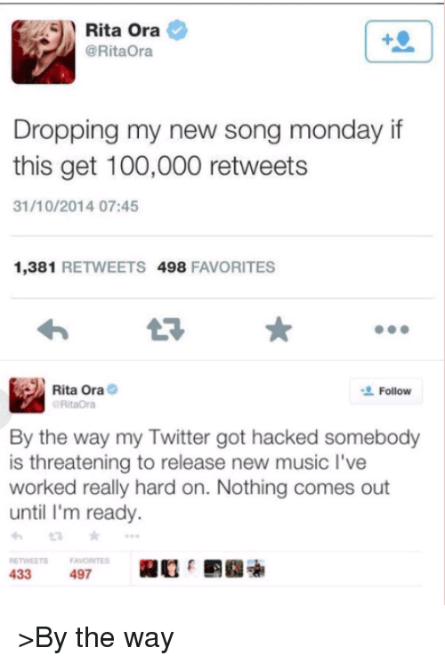 Music, Dank Memes, and New Songs: Rita Ora  @Rita Ora  Dropping my new song monday if  this get 100,000 retweets  31/10/2014 07:45  1,381  RETWEETS 498  FAVORITES  Rita Ora  Follow  RitaOra  By the way my Twitter got hacked somebody  is threatening to release new music l've  worked really hard on. Nothing comes out  until I'm ready.  433  497 >By the way