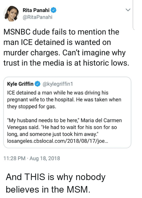 """Driving, Dude, and Pregnant: Rita Panahi  @RitaPanahi  MSNBC dude fails to mention the  man ICE detained is wanted on  murder charges. Can't imagine why  trust in the media is at historic lows.  Kyle Griffin akylegriffin 1  ICE detained a man while he was driving his  pregnant wife to the hospital. He was taken when  they stopped for gas.  """"My husband needs to be here,"""" Maria del Carmen  Venegas said. """"He had to wait for his son for so  long, and someone just took him away.  losangeles.cbslocal.com/2018/08/17/joe...  11:28 PM Aug 18, 2018 And THIS is why nobody believes in the MSM."""