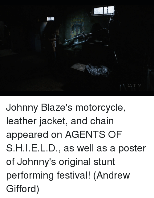 Memes, Blaze, and Motorcycle: RIVAL  C. T V Johnny Blaze's motorcycle, leather jacket, and chain appeared on AGENTS OF S.H.I.E.L.D., as well as  a poster of Johnny's original stunt performing festival!  (Andrew Gifford)