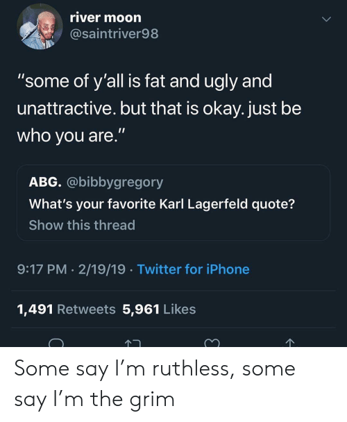"karl lagerfeld: river moorn  @saintriver98  ""some of y'all is fat and ugly and  unattractive. but that is okay. just be  who you are.""  ABG. @bibbygregory  What's your favorite Karl Lagerfeld quote?  Show this thread  9:17 PM 2/19/19 Twitter for iPhone  1,491 Retweets 5,961 Likes Some say I'm ruthless, some say I'm the grim"