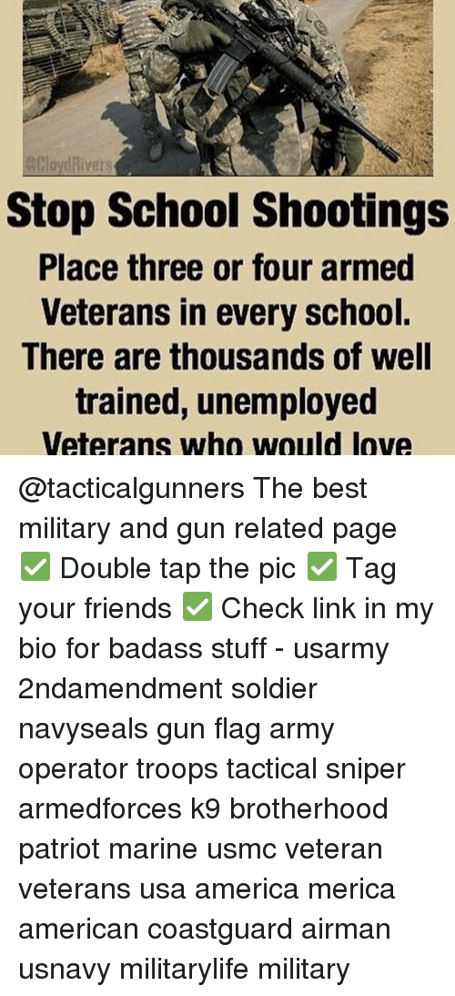 Memes, 🤖, and Usa: Rivers  Stop School Shootings  Place three or four armed  Veterans in every school.  There are thousands of well  trained, unemployed  Veterans who would love @tacticalgunners The best military and gun related page ✅ Double tap the pic ✅ Tag your friends ✅ Check link in my bio for badass stuff - usarmy 2ndamendment soldier navyseals gun flag army operator troops tactical sniper armedforces k9 brotherhood patriot marine usmc veteran veterans usa america merica american coastguard airman usnavy militarylife military