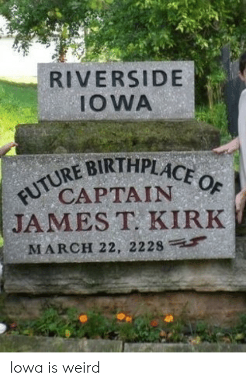 Iowa: RIVERSIDE  IOWA  FUTURE BIRTHPLACE OF  CAPTAIN  JAMES T. KIRK  MARCH 22, 2228 Iowa is weird