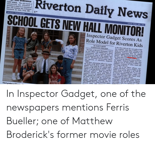 """Inspector Gadget: Riverton Daily  News  SCHOOL GETS NEW HALL MONITOR!  P. 800 ordinance  CITY HALL The city board of  alderpersons has seheduled a  meeting at which it is announced  they will examine the ordinance  mandated by state Prop. 300. $1  AN ELLIS PUBLICATION  415T YEAR, NO. 186  Inspector Gadget Scores As  Role Model for Riverton Kids  yNANCY LEVIN  RIVERTON DAILY NEWS STAFY  to the chess club set; his vast cache of hid-  den weaponry make him a darling to the  gang crowd: and his studly sensitivity and  The halls of Riverton Elementary School charming clumsiness have the campus  are now filled with smiling faces, cheery Heathers sighing and heaving in their tight  countenances and a renewed sense of blouses. Not since Ferris Bueller himself  awareness not seen on this campus since has there been such so  the pre-drug-bust days of the Sixties. The Apart from his amazing series of power  reason? Riverton's newest police officer ful utilities, I  adget also likes  children's awareness of safety issues and  and emissary of education, Inspector using his love of education to further the  Gadget.  This quiet, unassuming officer has stolen knowledge of the law  the hearts of the third-. fourth- and fifth Every one of his fellow officers, says  graders whose halls he now patrols daily  always on the lookout for trouble with a inside  capital T, and that rhymes with C, and that safety of  letter's in """"school."""" With apologies to no formal education degree, Gadget can  Meredith Wilson, whose most famous elicit both admiration and respect from  musical is now in rchearsal at Riverton young would-be police officers  High, starring this writer's own progeny, I think he's the greatest."""" stated Riverton  the entire mood of both the students and Elementary School third grader Martha  Josh Sacta, """"look to Gadget as  on all things to do  with the  including ours. Even with  faculty at Riverton Elementary has Sochendra. """"He's got all these cool things  changed significantly """