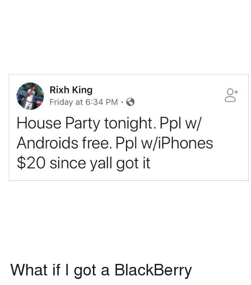 BlackBerry: Rixh King  Friday at 6:34 PM E  House Party tonight. Ppl w/  Androids free. Ppl w/iPhones  $20 since yall got it What if I got a BlackBerry