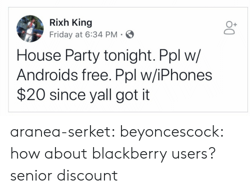 BlackBerry: Rixh King  Friday at 6:34 PM  O+  House Party tonight. Ppl w/  Androids free. Ppl w/iPhones  $20 since yall got it aranea-serket:  beyoncescock: how about blackberry users? senior discount
