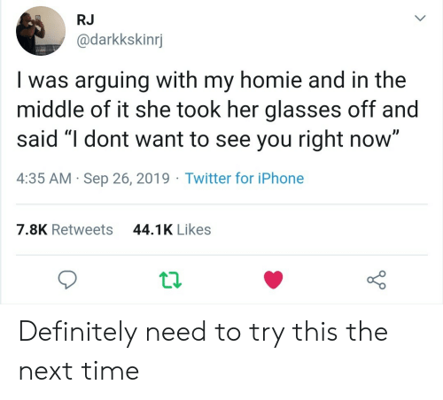 "You Right: RJ  @darkkskinrj  Iwas arguing with my homie and in the  middle of it she took her glasses off and  said ""I dont want to see you right now""  4:35 AM Sep 26, 2019 Twitter for iPhone  44.1K Likes  7.8K Retweets Definitely need to try this the next time"